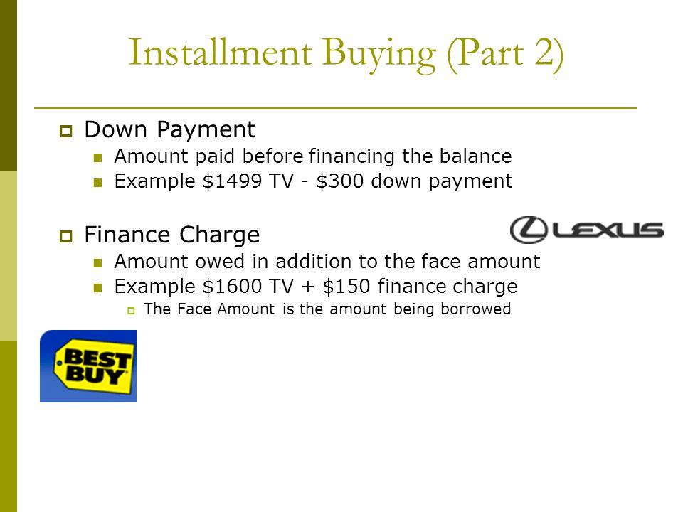 Installment Buying (Part 2) Down Payment Amount paid before financing the balance Example $1499 TV - $300 down payment Finance Charge Amount owed in a