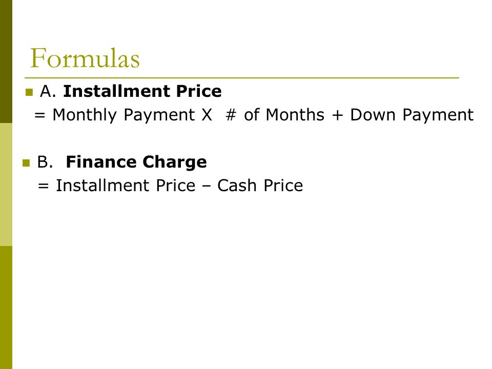 Formulas A. Installment Price = Monthly Payment X # of Months + Down Payment B. Finance Charge = Installment Price – Cash Price
