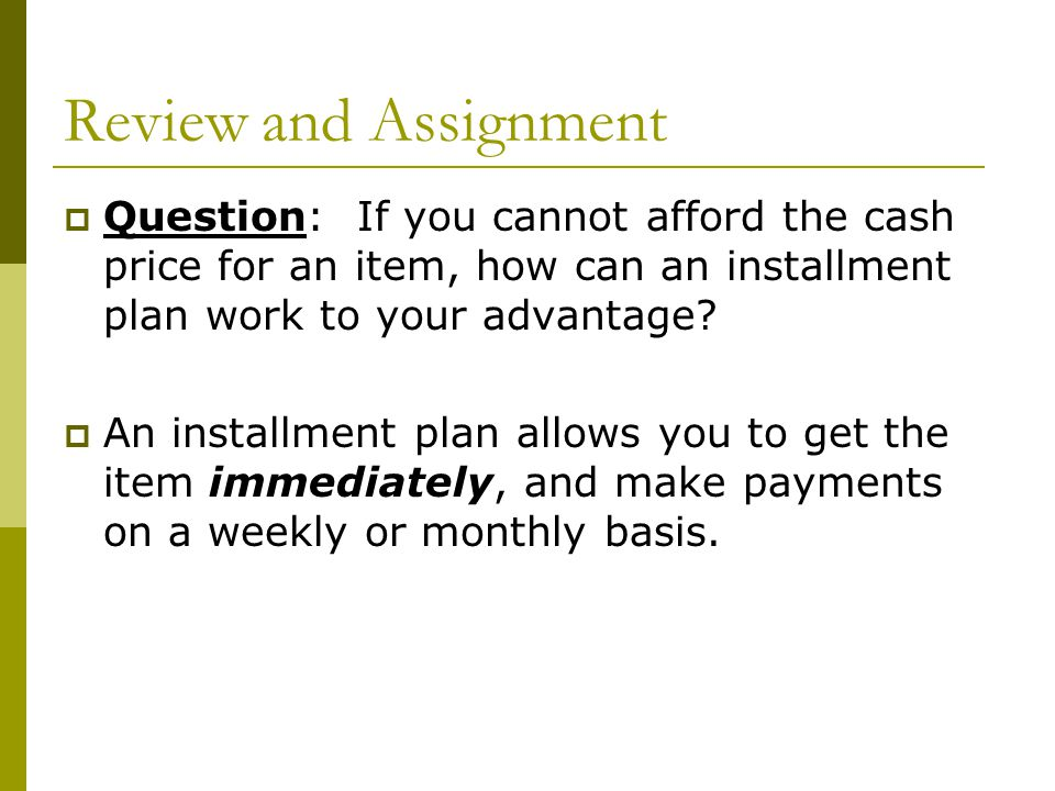 Review and Assignment Question: If you cannot afford the cash price for an item, how can an installment plan work to your advantage? An installment pl