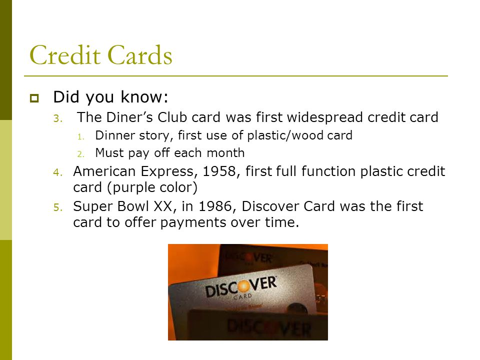 Credit Cards Did you know: 3. The Diners Club card was first widespread credit card 1. Dinner story, first use of plastic/wood card 2. Must pay off ea