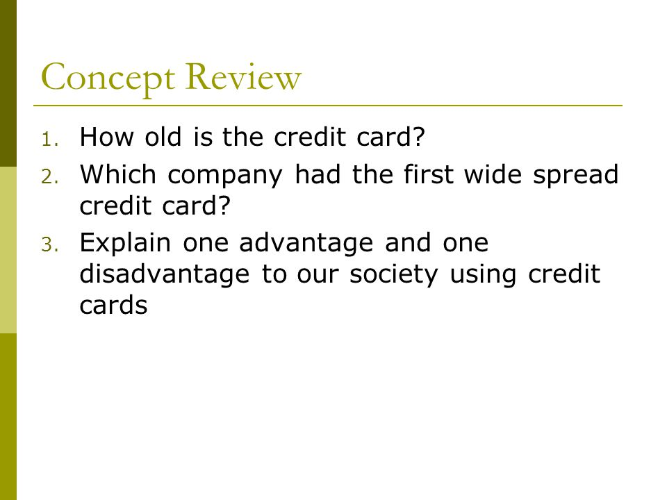 Concept Review 1. How old is the credit card? 2. Which company had the first wide spread credit card? 3. Explain one advantage and one disadvantage to