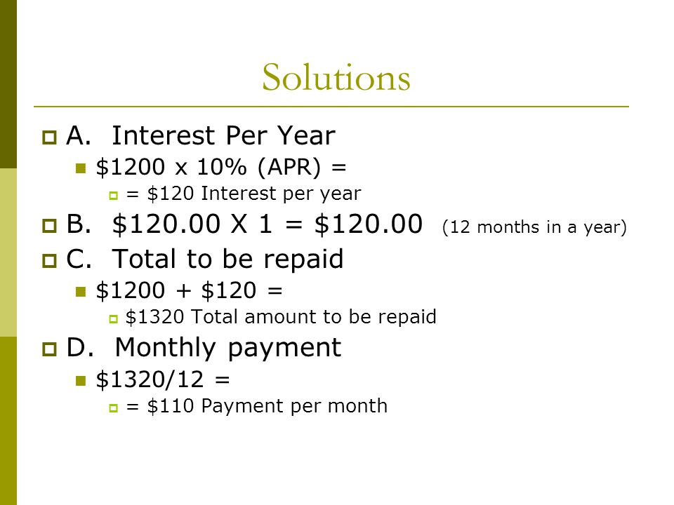Solutions A. Interest Per Year $1200 x 10% (APR) = = $120 Interest per year B. $120.00 X 1 = $120.00 (12 months in a year) C. Total to be repaid $1200