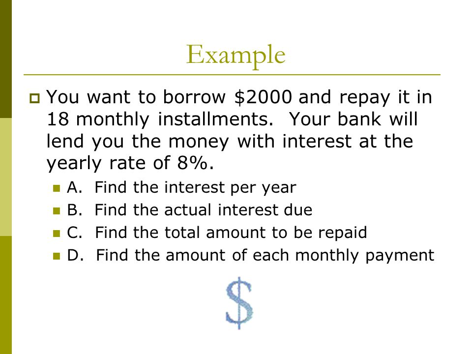 Example You want to borrow $2000 and repay it in 18 monthly installments. Your bank will lend you the money with interest at the yearly rate of 8%. A.