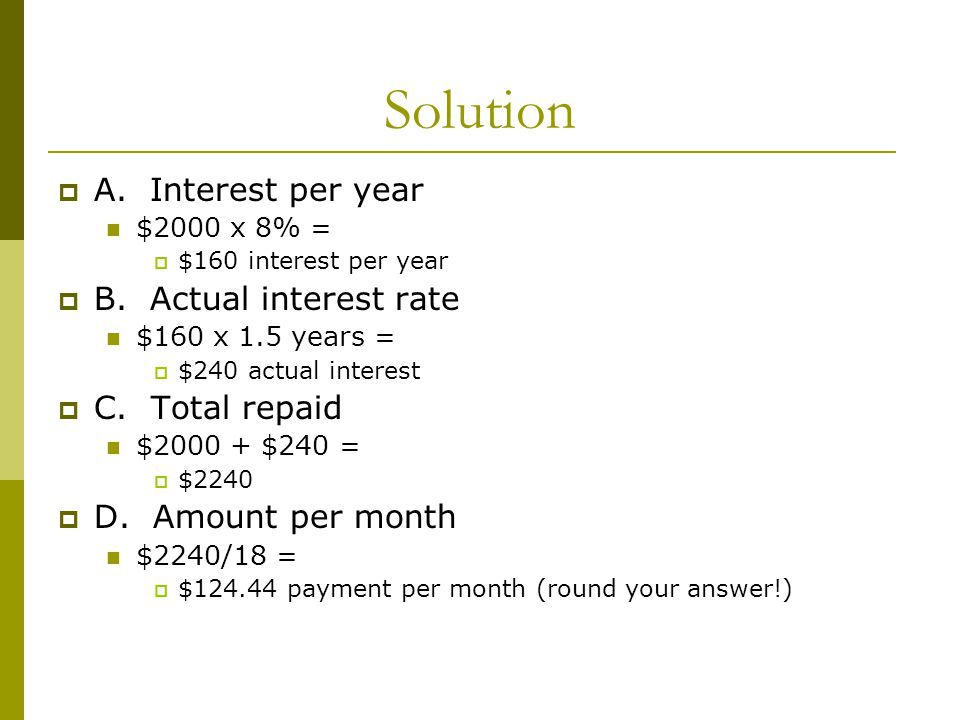 Solution A. Interest per year $2000 x 8% = $160 interest per year B. Actual interest rate $160 x 1.5 years = $240 actual interest C. Total repaid $200