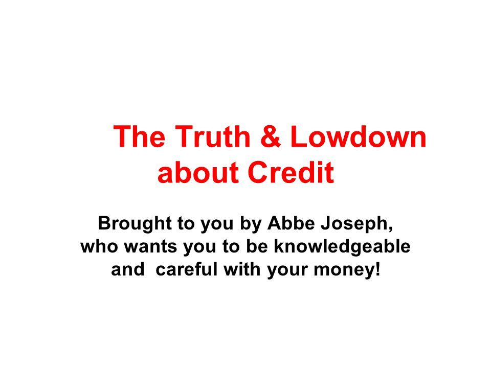 The Truth & Lowdown about Credit Brought to you by Abbe Joseph, who wants you to be knowledgeable and careful with your money!