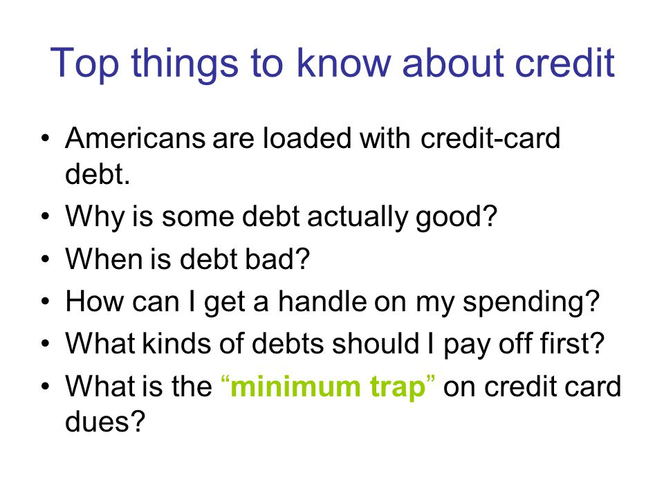 Top things to know about credit, continued I need to keep my investing goals (and my home!), so I need to watch where I borrow.