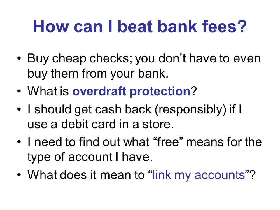 How can I beat bank fees. Buy cheap checks; you dont have to even buy them from your bank.