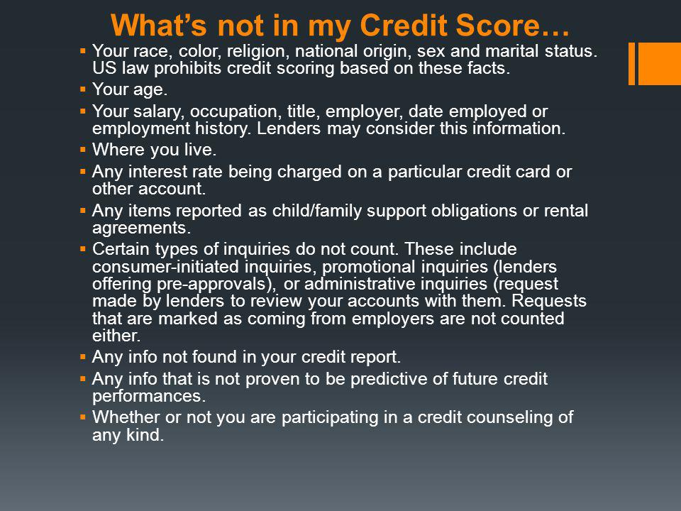 Whats not in my Credit Score… Your race, color, religion, national origin, sex and marital status. US law prohibits credit scoring based on these fact