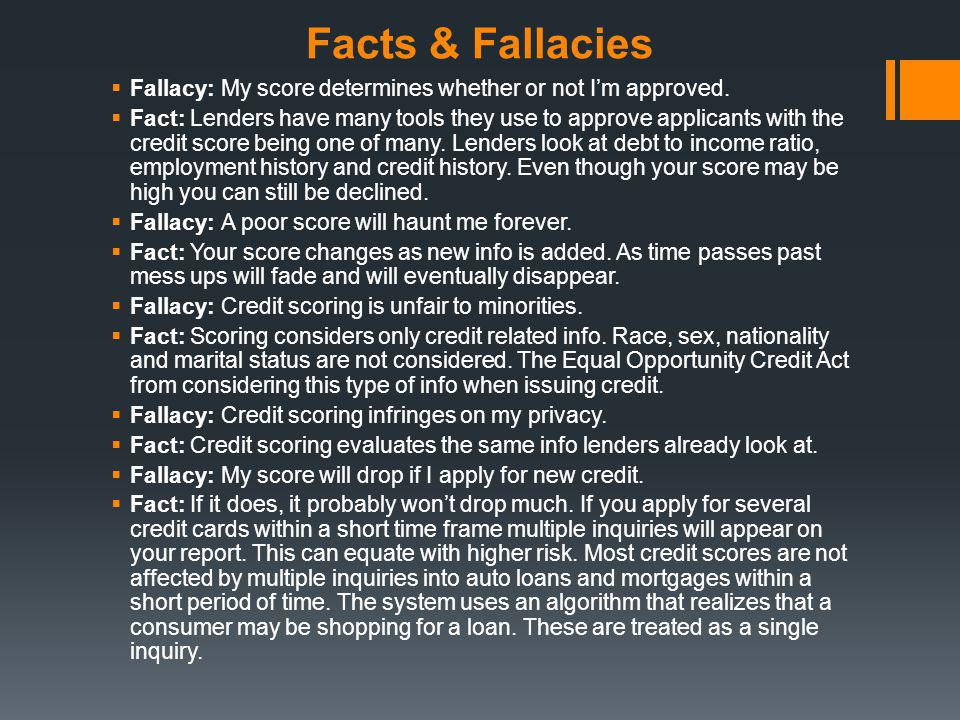 Facts & Fallacies Fallacy: My score determines whether or not Im approved. Fact: Lenders have many tools they use to approve applicants with the credi