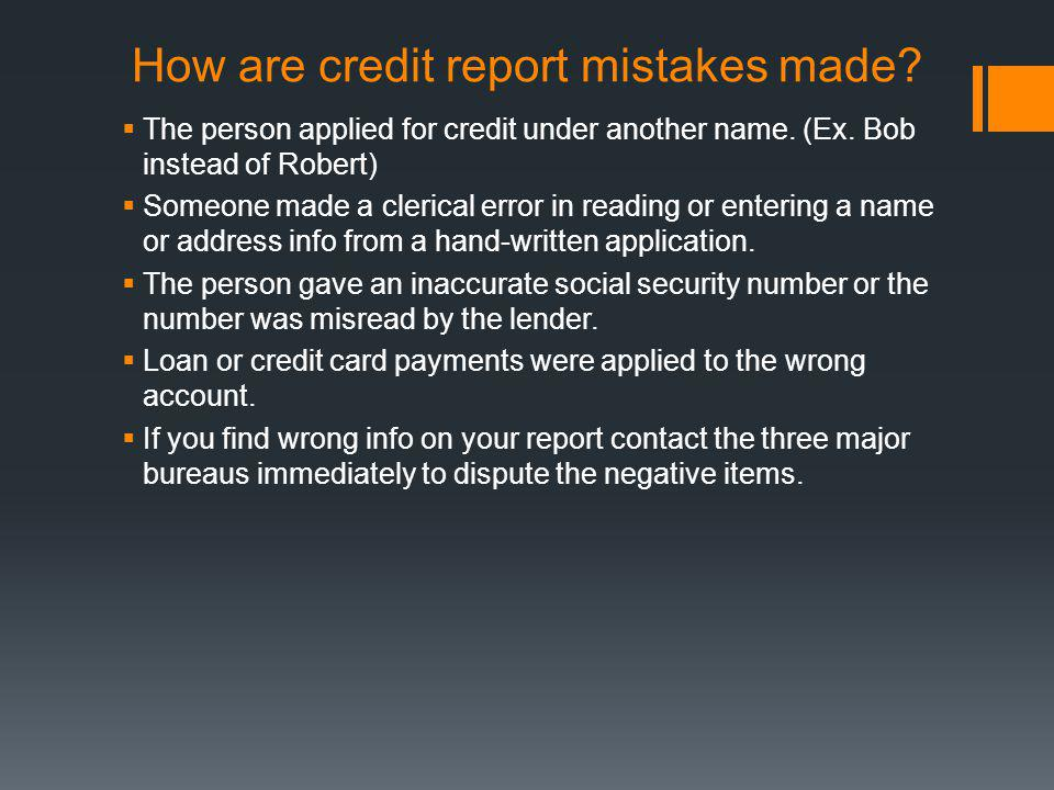 How are credit report mistakes made? The person applied for credit under another name. (Ex. Bob instead of Robert) Someone made a clerical error in re