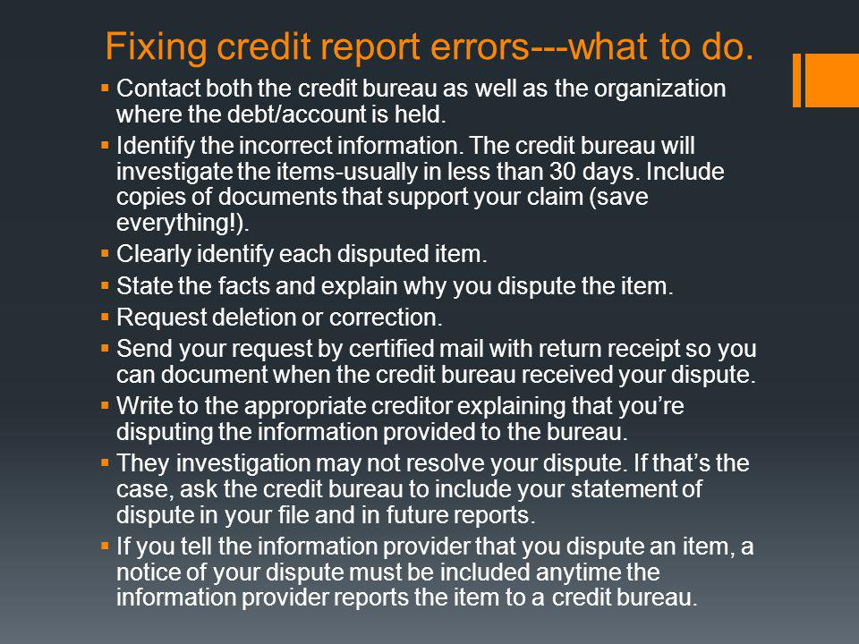 Fixing credit report errors---what to do. Contact both the credit bureau as well as the organization where the debt/account is held. Identify the inco
