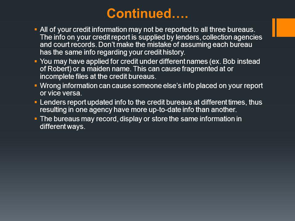 Continued…. All of your credit information may not be reported to all three bureaus. The info on your credit report is supplied by lenders, collection