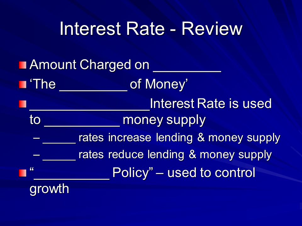 Interest Rate - Review Amount Charged on ________ The _________ of Money ________________Interest Rate is used to __________ money supply –_____ rates increase lending & money supply –_____ rates reduce lending & money supply __________ Policy – used to control growth