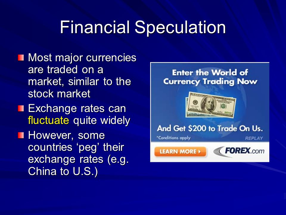 Financial Speculation Most major currencies are traded on a market, similar to the stock market Exchange rates can fluctuate quite widely However, som