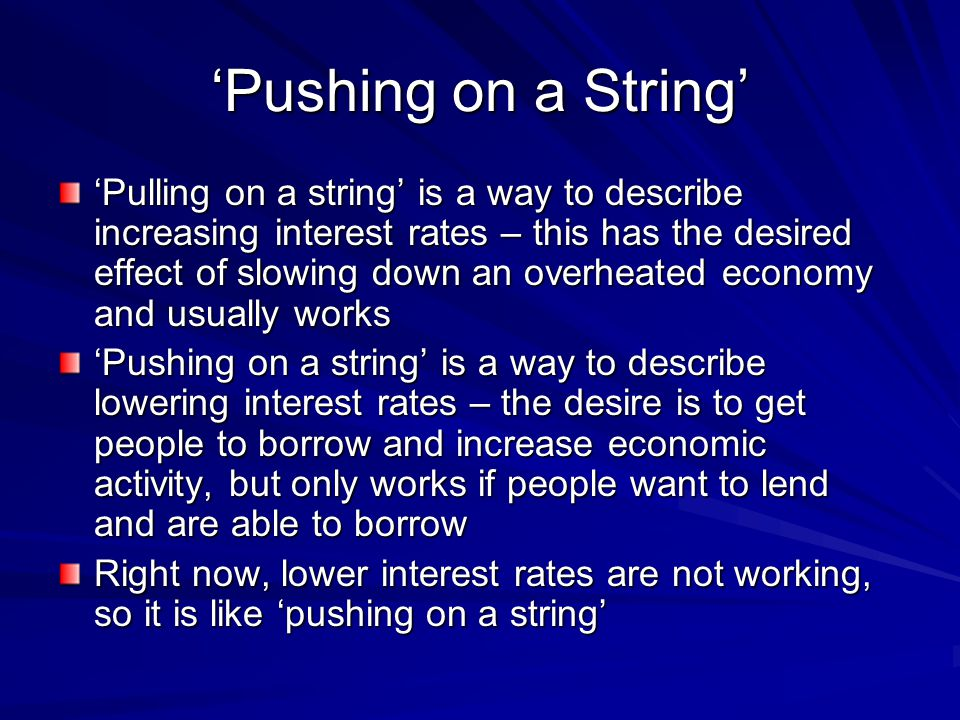 Pushing on a String Pulling on a string is a way to describe increasing interest rates – this has the desired effect of slowing down an overheated economy and usually works Pushing on a string is a way to describe lowering interest rates – the desire is to get people to borrow and increase economic activity, but only works if people want to lend and are able to borrow Right now, lower interest rates are not working, so it is like pushing on a string
