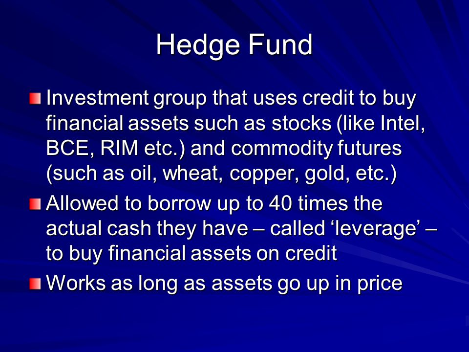 Hedge Fund Investment group that uses credit to buy financial assets such as stocks (like Intel, BCE, RIM etc.) and commodity futures (such as oil, wheat, copper, gold, etc.) Allowed to borrow up to 40 times the actual cash they have – called leverage – to buy financial assets on credit Works as long as assets go up in price
