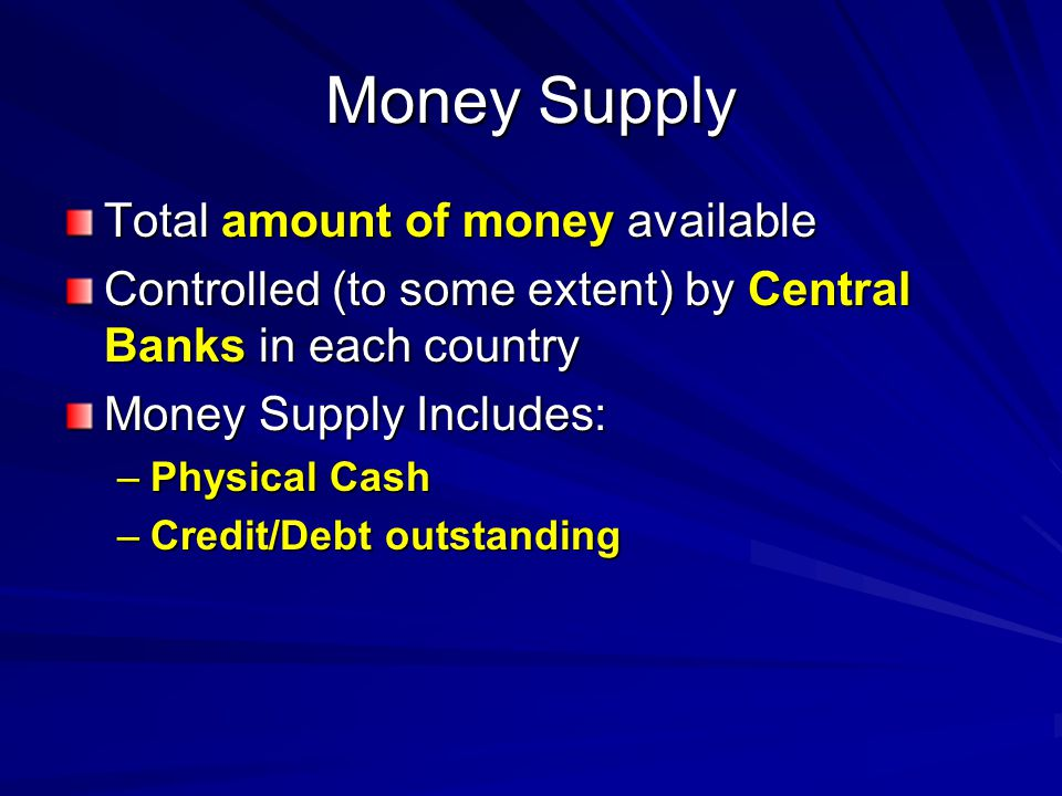 Money Supply Total amount of money available Controlled (to some extent) by Central Banks in each country Money Supply Includes: –Physical Cash –Credit/Debt outstanding