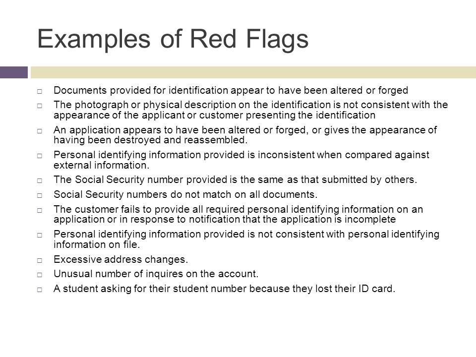 Examples of Red Flags Documents provided for identification appear to have been altered or forged The photograph or physical description on the identi