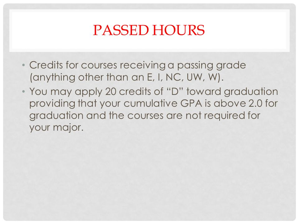 PASSED HOURS Credits for courses receiving a passing grade (anything other than an E, I, NC, UW, W). You may apply 20 credits of D toward graduation p