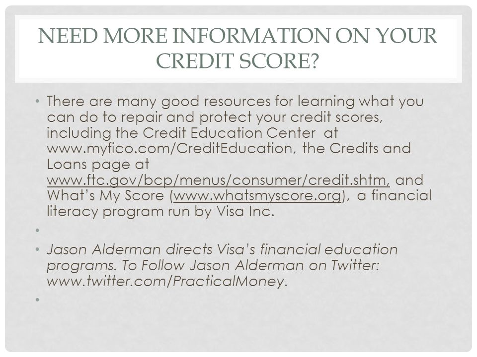 NEED MORE INFORMATION ON YOUR CREDIT SCORE? There are many good resources for learning what you can do to repair and protect your credit scores, inclu