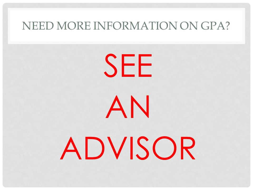NEED MORE INFORMATION ON GPA? SEE AN ADVISOR