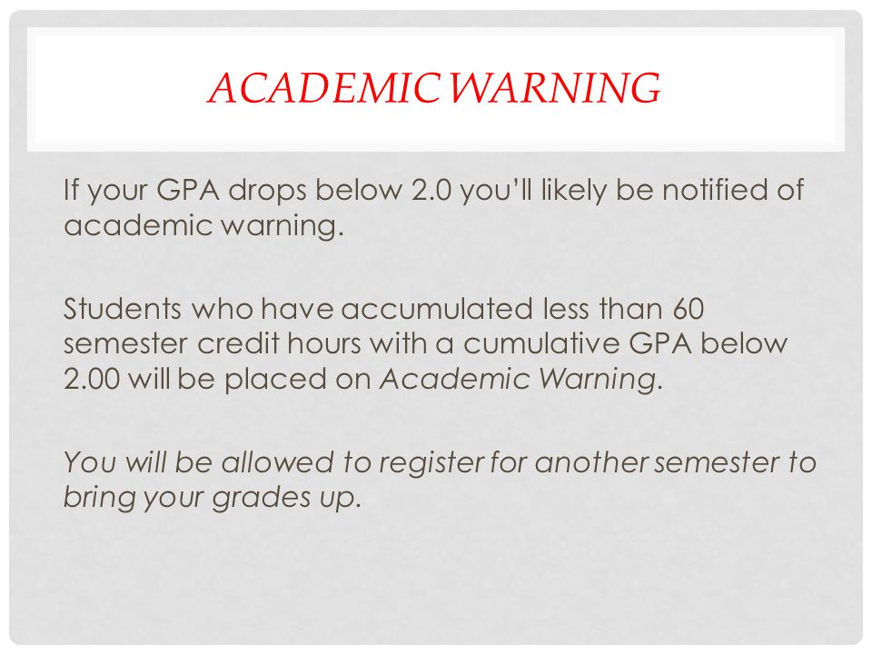 ACADEMIC WARNING If your GPA drops below 2.0 youll likely be notified of academic warning. Students who have accumulated less than 60 semester credit
