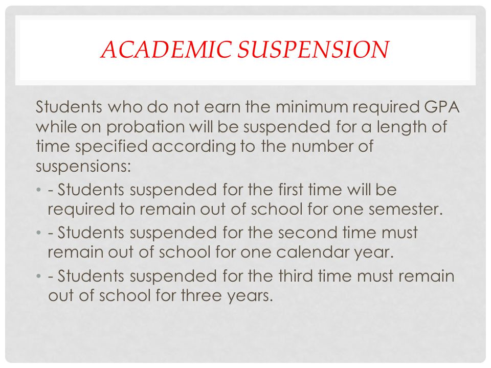 ACADEMIC SUSPENSION Students who do not earn the minimum required GPA while on probation will be suspended for a length of time specified according to