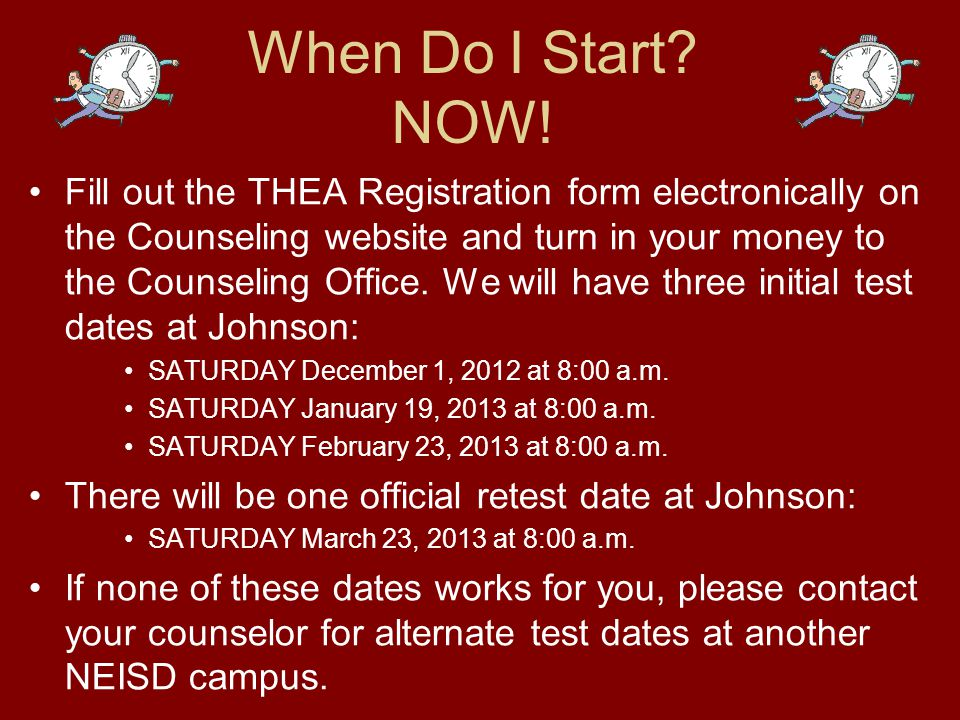 When Do I Start? NOW! Fill out the THEA Registration form electronically on the Counseling website and turn in your money to the Counseling Office. We