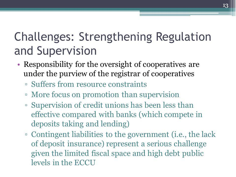 Challenges: Strengthening Regulation and Supervision Responsibility for the oversight of cooperatives are under the purview of the registrar of cooperatives Suffers from resource constraints More focus on promotion than supervision Supervision of credit unions has been less than effective compared with banks (which compete in deposits taking and lending) Contingent liabilities to the government (i.e., the lack of deposit insurance) represent a serious challenge given the limited fiscal space and high debt public levels in the ECCU 13