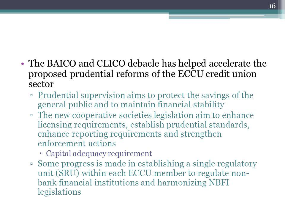 The BAICO and CLICO debacle has helped accelerate the proposed prudential reforms of the ECCU credit union sector Prudential supervision aims to protect the savings of the general public and to maintain financial stability The new cooperative societies legislation aim to enhance licensing requirements, establish prudential standards, enhance reporting requirements and strengthen enforcement actions Capital adequacy requirement Some progress is made in establishing a single regulatory unit (SRU) within each ECCU member to regulate non- bank financial institutions and harmonizing NBFI legislations 16