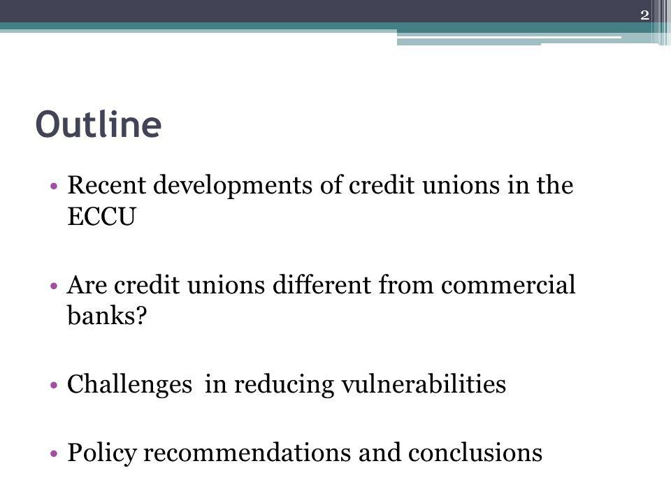 Outline Recent developments of credit unions in the ECCU Are credit unions different from commercial banks.