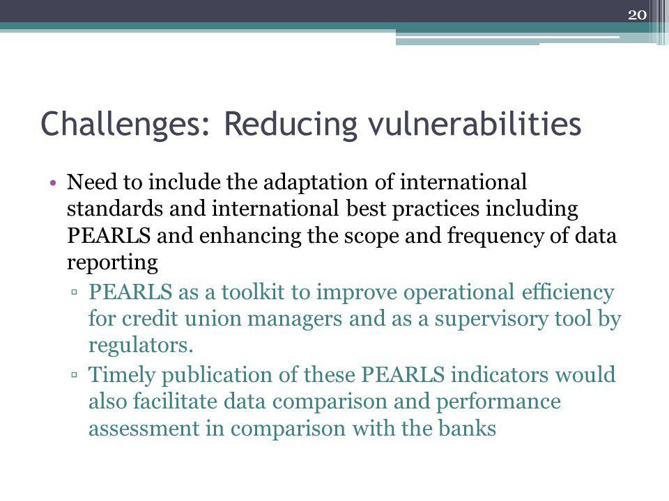 Challenges: Reducing vulnerabilities Need to include the adaptation of international standards and international best practices including PEARLS and enhancing the scope and frequency of data reporting PEARLS as a toolkit to improve operational efficiency for credit union managers and as a supervisory tool by regulators.