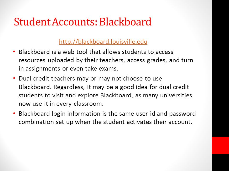 Student Accounts: Blackboard http://blackboard.louisville.edu Blackboard is a web tool that allows students to access resources uploaded by their teachers, access grades, and turn in assignments or even take exams.