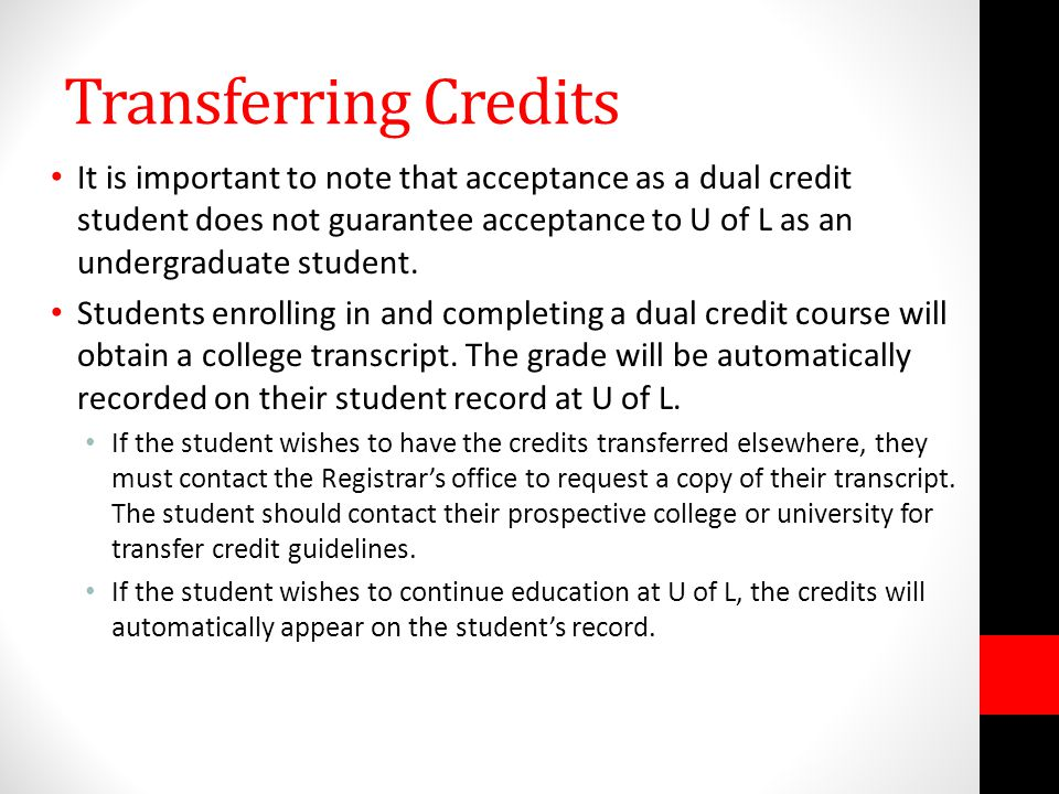 Transferring Credits It is important to note that acceptance as a dual credit student does not guarantee acceptance to U of L as an undergraduate student.