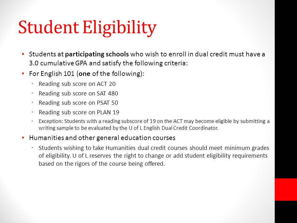 Student Eligibility Students at participating schools who wish to enroll in dual credit must have a 3.0 cumulative GPA and satisfy the following criteria: For English 101 (one of the following): Reading sub score on ACT 20 Reading sub score on SAT 480 Reading sub score on PSAT 50 Reading sub score on PLAN 19 Exception: Students with a reading subscore of 19 on the ACT may become eligible by submitting a writing sample to be evaluated by the U of L English Dual Credit Coordinator.