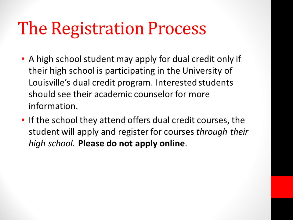 The Registration Process A high school student may apply for dual credit only if their high school is participating in the University of Louisvilles dual credit program.