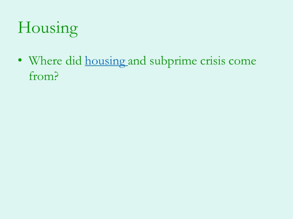 Housing Where did housing and subprime crisis come from?housing