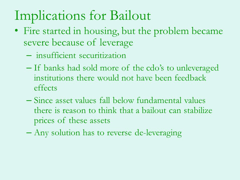 Implications for Bailout Fire started in housing, but the problem became severe because of leverage – insufficient securitization – If banks had sold
