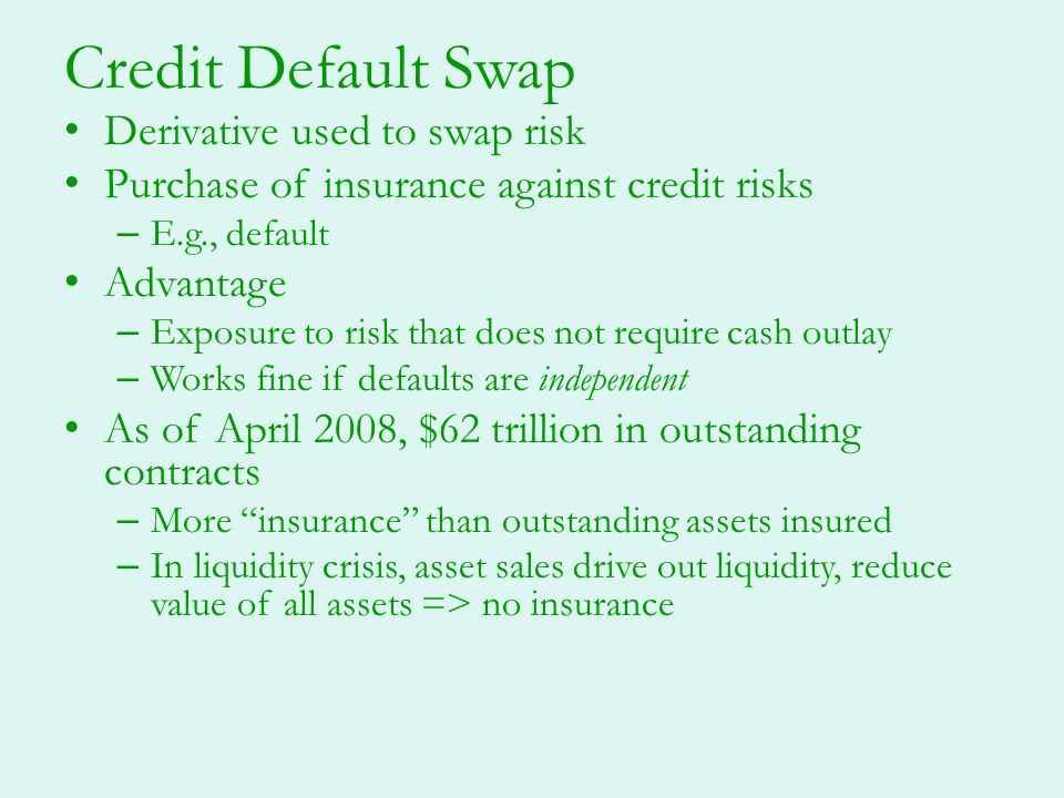 Credit Default Swap Derivative used to swap risk Purchase of insurance against credit risks – E.g., default Advantage – Exposure to risk that does not