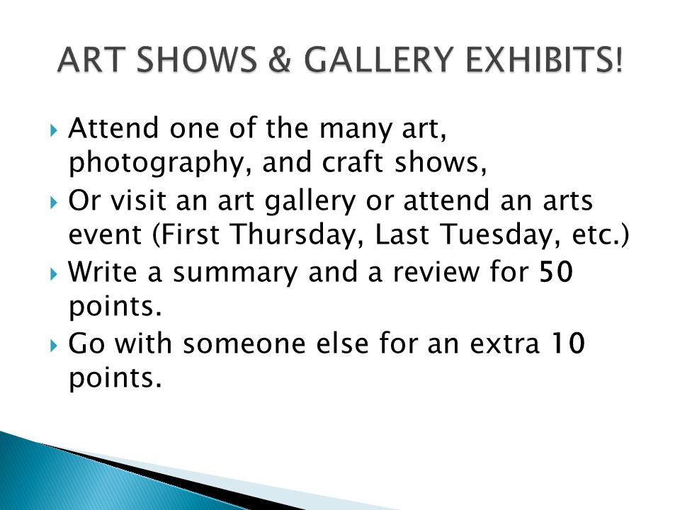 Attend one of the many art, photography, and craft shows, Or visit an art gallery or attend an arts event (First Thursday, Last Tuesday, etc.) Write a summary and a review for 50 points.