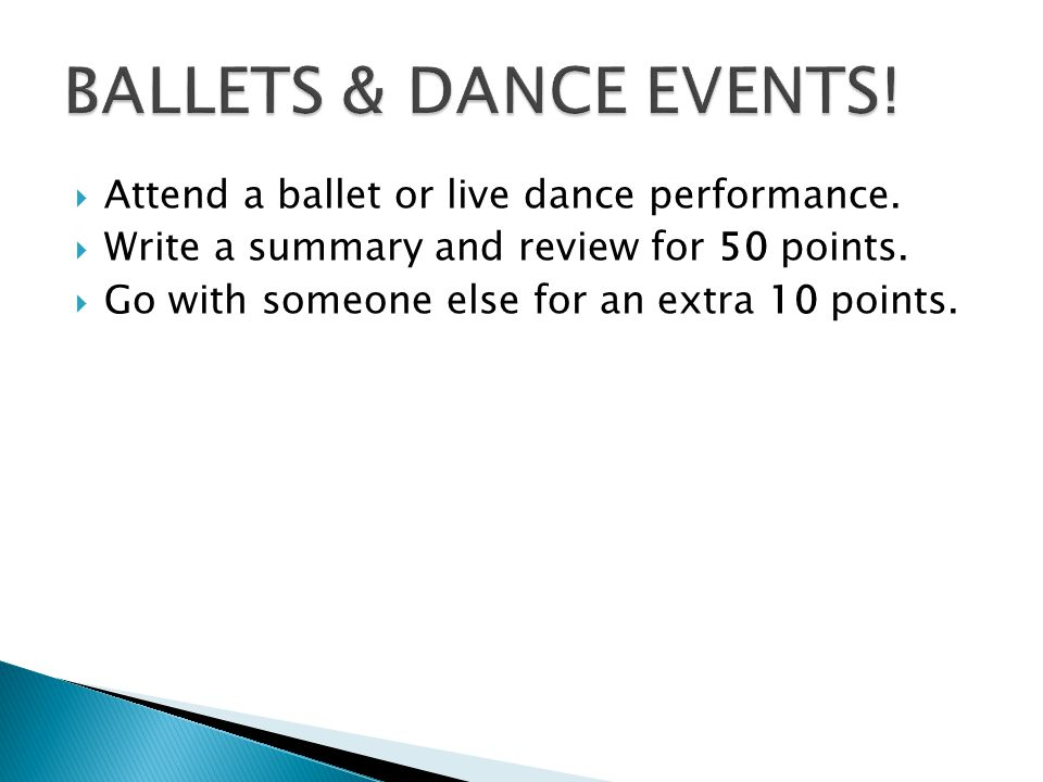 Attend a ballet or live dance performance.Write a summary and review for 50 points.