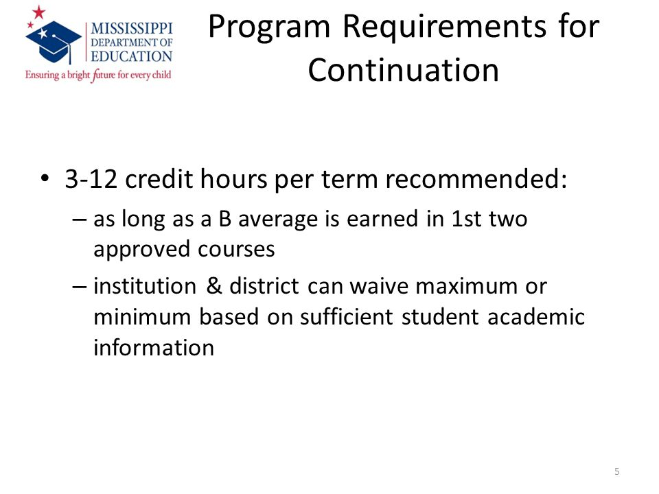 Program Requirements for Continuation 3-12 credit hours per term recommended: – as long as a B average is earned in 1st two approved courses – institution & district can waive maximum or minimum based on sufficient student academic information 5