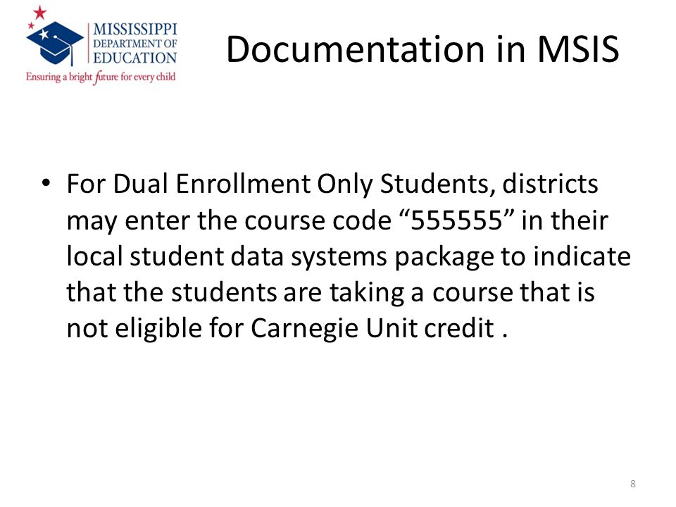 Documentation in MSIS For Dual Enrollment Only Students, districts may enter the course code 555555 in their local student data systems package to indicate that the students are taking a course that is not eligible for Carnegie Unit credit.