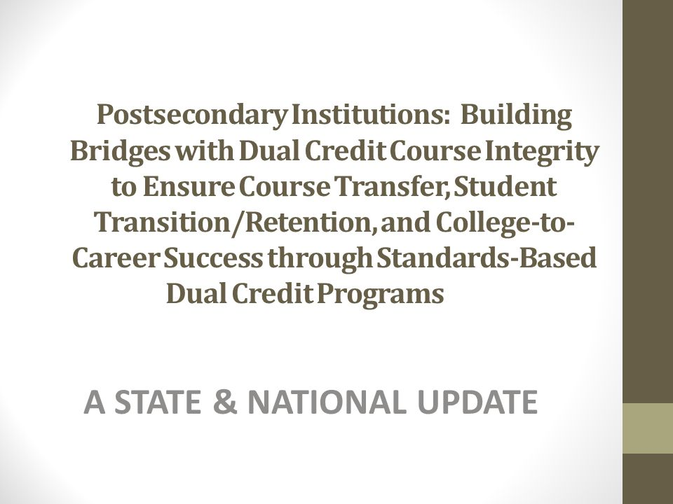 Postsecondary Institutions: Building Bridges with Dual Credit Course Integrity to Ensure Course Transfer, Student Transition/Retention, and College-to- Career Success through Standards-Based Dual Credit Programs A STATE & NATIONAL UPDATE
