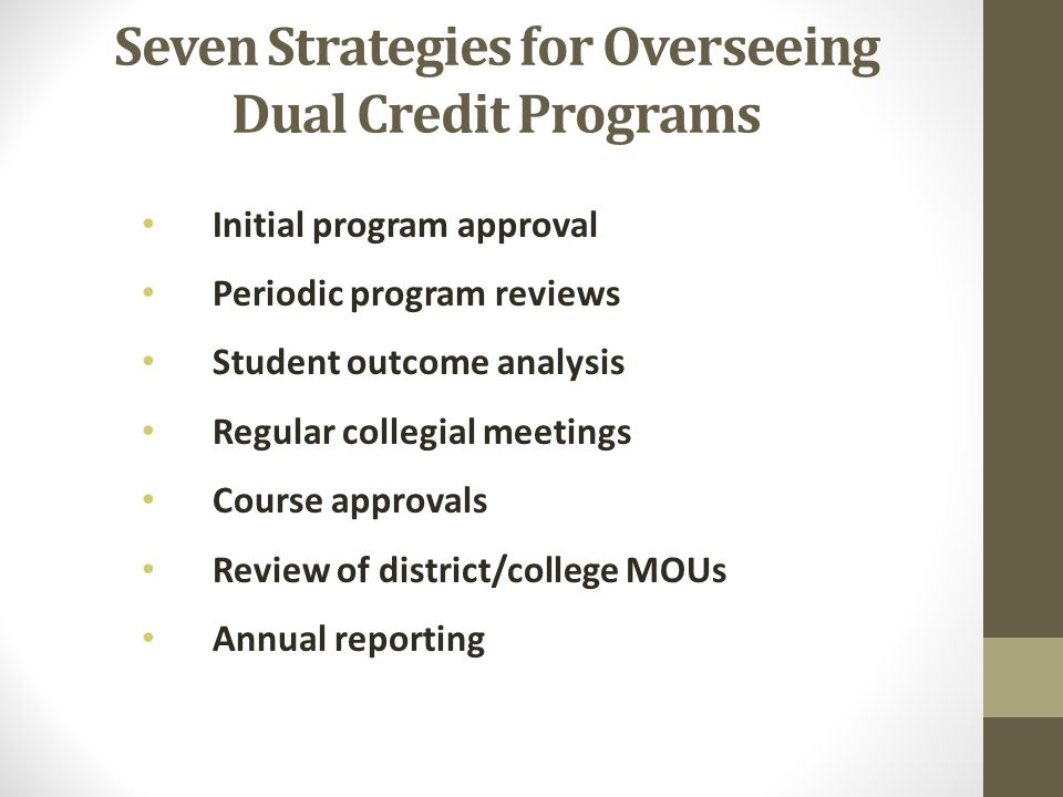 Seven Strategies for Overseeing Dual Credit Programs Initial program approval Periodic program reviews Student outcome analysis Regular collegial meetings Course approvals Review of district/college MOUs Annual reporting