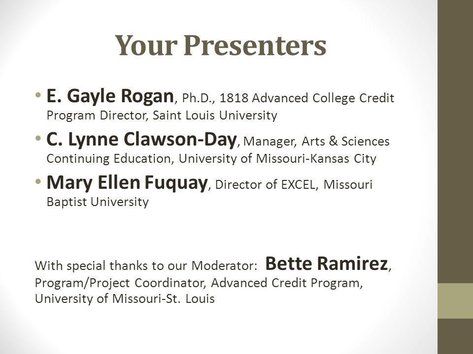 Your Presenters E. Gayle Rogan, Ph.D., 1818 Advanced College Credit Program Director, Saint Louis University C. Lynne Clawson-Day, Manager, Arts & Sci