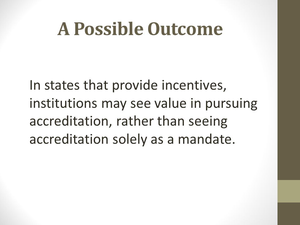 A Possible Outcome In states that provide incentives, institutions may see value in pursuing accreditation, rather than seeing accreditation solely as a mandate.