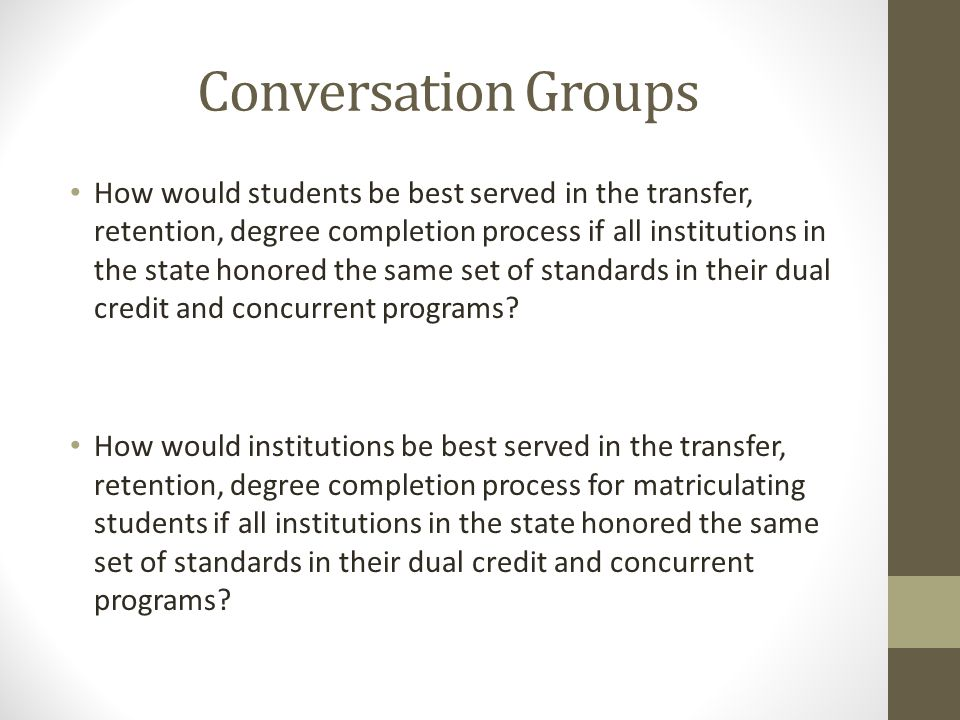 Conversation Groups How would students be best served in the transfer, retention, degree completion process if all institutions in the state honored the same set of standards in their dual credit and concurrent programs.