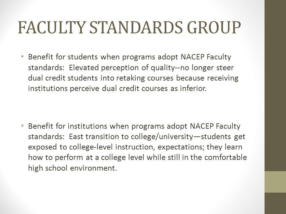 FACULTY STANDARDS GROUP Benefit for students when programs adopt NACEP Faculty standards: Elevated perception of quality--no longer steer dual credit students into retaking courses because receiving institutions perceive dual credit courses as inferior.