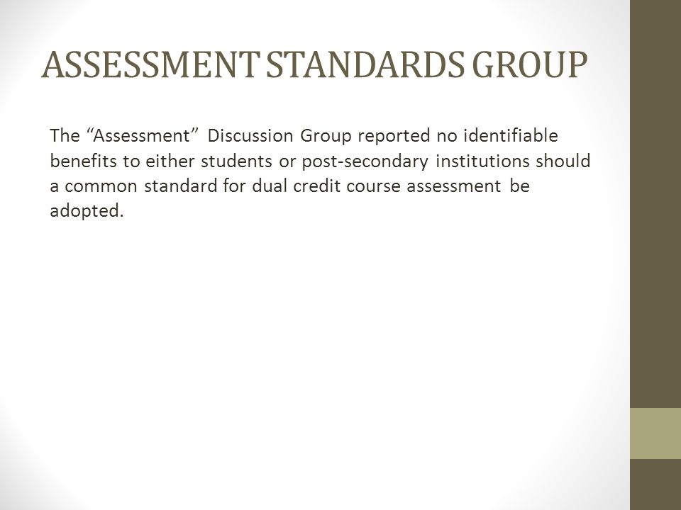 ASSESSMENT STANDARDS GROUP The Assessment Discussion Group reported no identifiable benefits to either students or post-secondary institutions should a common standard for dual credit course assessment be adopted.